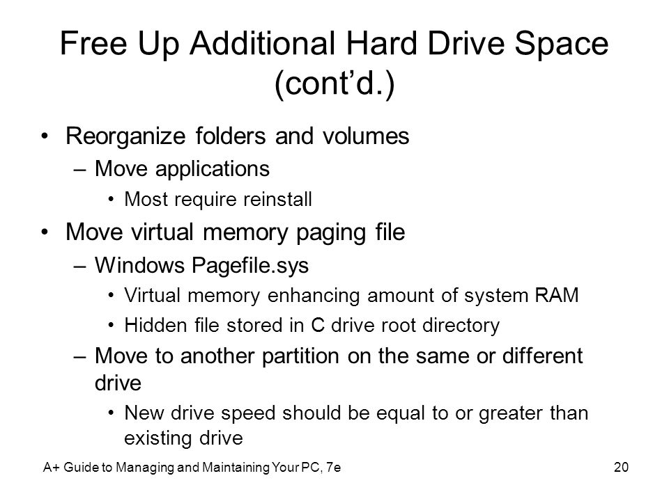 A+ Guide to Managing and Maintaining Your PC, 7e20 Free Up Additional Hard Drive Space (cont'd.) Reorganize folders and volumes –Move applications Most require reinstall Move virtual memory paging file –Windows Pagefile.sys Virtual memory enhancing amount of system RAM Hidden file stored in C drive root directory –Move to another partition on the same or different drive New drive speed should be equal to or greater than existing drive