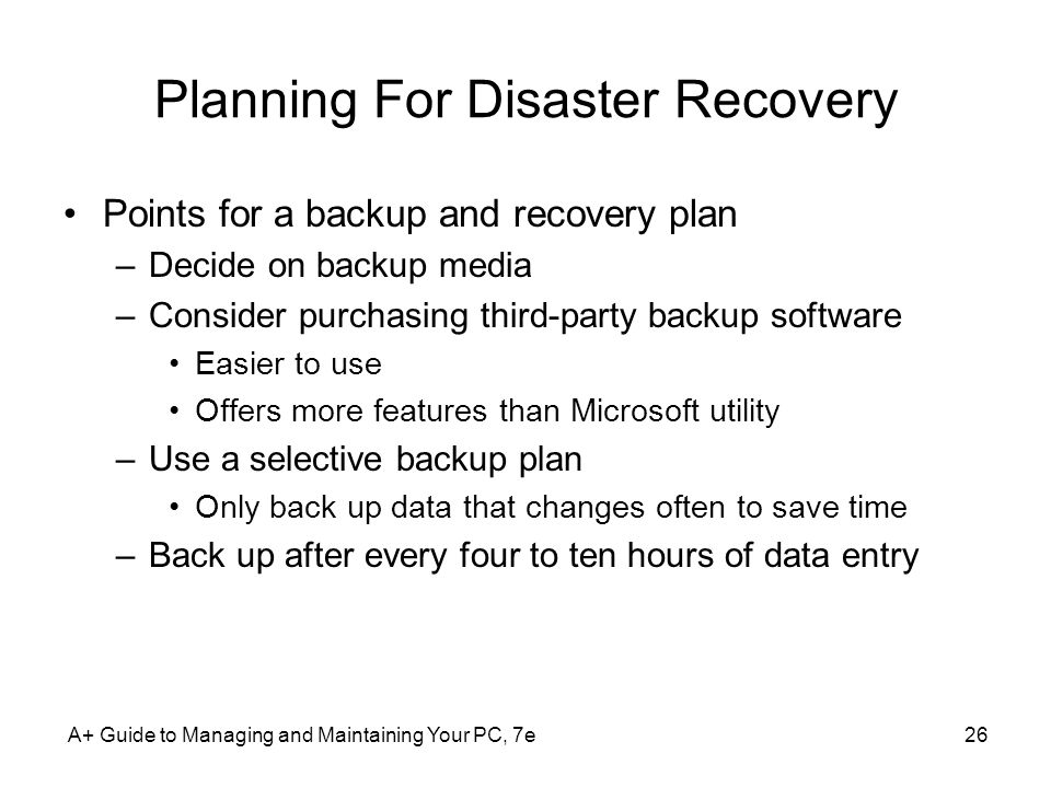 A+ Guide to Managing and Maintaining Your PC, 7e26 Planning For Disaster Recovery Points for a backup and recovery plan –Decide on backup media –Consider purchasing third-party backup software Easier to use Offers more features than Microsoft utility –Use a selective backup plan Only back up data that changes often to save time –Back up after every four to ten hours of data entry