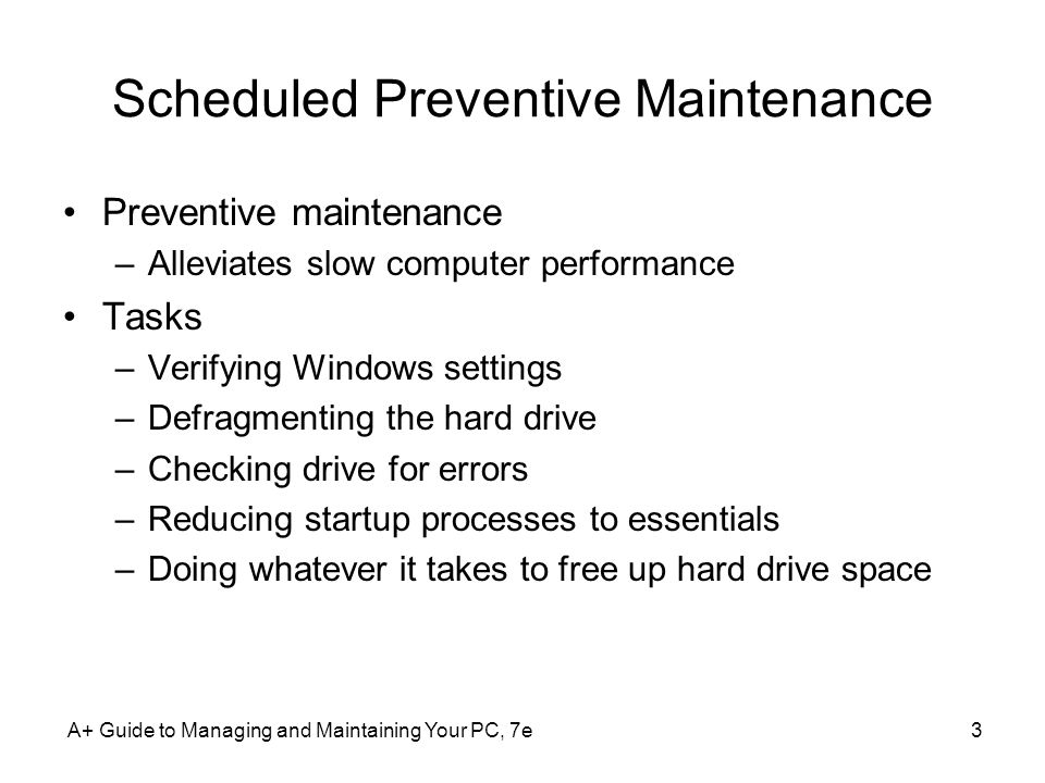 A+ Guide to Managing and Maintaining Your PC, 7e3 Scheduled Preventive Maintenance Preventive maintenance –Alleviates slow computer performance Tasks –Verifying Windows settings –Defragmenting the hard drive –Checking drive for errors –Reducing startup processes to essentials –Doing whatever it takes to free up hard drive space