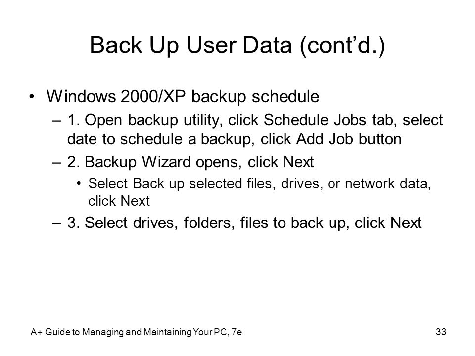 A+ Guide to Managing and Maintaining Your PC, 7e33 Back Up User Data (cont'd.) Windows 2000/XP backup schedule –1.