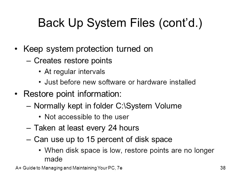 Back Up System Files (cont'd.) Keep system protection turned on –Creates restore points At regular intervals Just before new software or hardware installed Restore point information: –Normally kept in folder C:\System Volume Not accessible to the user –Taken at least every 24 hours –Can use up to 15 percent of disk space When disk space is low, restore points are no longer made A+ Guide to Managing and Maintaining Your PC, 7e38