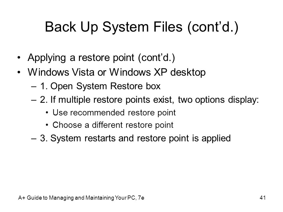 A+ Guide to Managing and Maintaining Your PC, 7e41 Back Up System Files (cont'd.) Applying a restore point (cont'd.) Windows Vista or Windows XP desktop –1.