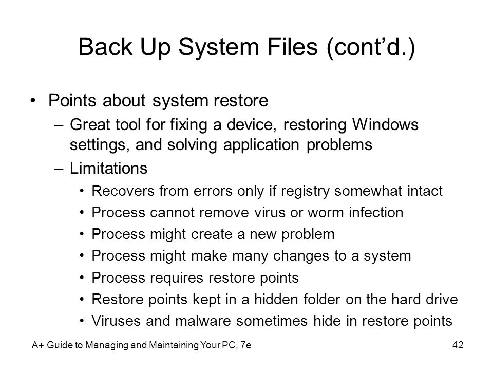 Back Up System Files (cont'd.) Points about system restore –Great tool for fixing a device, restoring Windows settings, and solving application problems –Limitations Recovers from errors only if registry somewhat intact Process cannot remove virus or worm infection Process might create a new problem Process might make many changes to a system Process requires restore points Restore points kept in a hidden folder on the hard drive Viruses and malware sometimes hide in restore points A+ Guide to Managing and Maintaining Your PC, 7e42