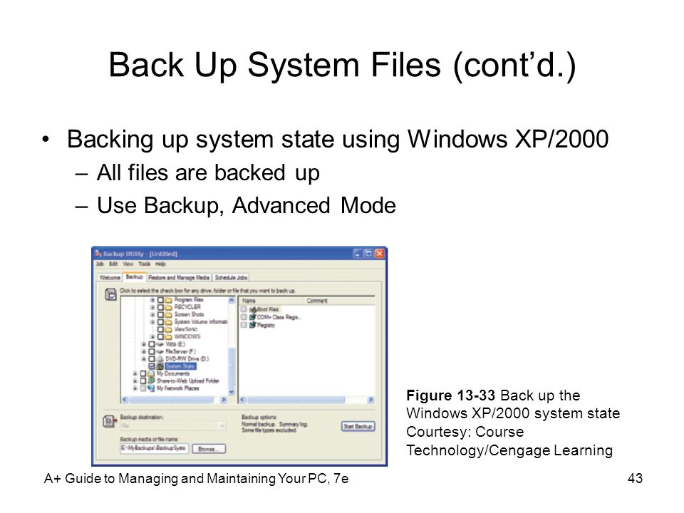 Back Up System Files (cont'd.) Backing up system state using Windows XP/2000 –All files are backed up –Use Backup, Advanced Mode A+ Guide to Managing and Maintaining Your PC, 7e43 Figure 13-33 Back up the Windows XP/2000 system state Courtesy: Course Technology/Cengage Learning
