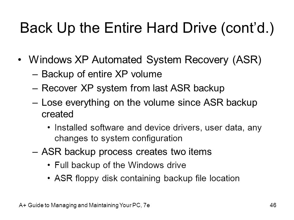 A+ Guide to Managing and Maintaining Your PC, 7e46 Back Up the Entire Hard Drive (cont'd.) Windows XP Automated System Recovery (ASR) –Backup of entire XP volume –Recover XP system from last ASR backup –Lose everything on the volume since ASR backup created Installed software and device drivers, user data, any changes to system configuration –ASR backup process creates two items Full backup of the Windows drive ASR floppy disk containing backup file location