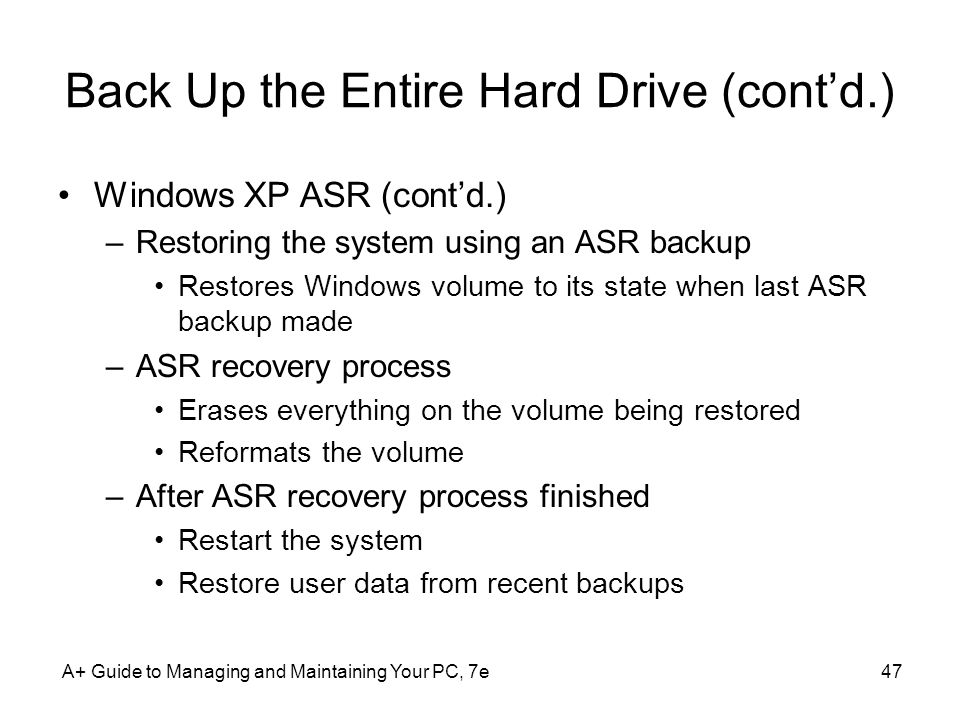 Back Up the Entire Hard Drive (cont'd.) Windows XP ASR (cont'd.) –Restoring the system using an ASR backup Restores Windows volume to its state when last ASR backup made –ASR recovery process Erases everything on the volume being restored Reformats the volume –After ASR recovery process finished Restart the system Restore user data from recent backups A+ Guide to Managing and Maintaining Your PC, 7e47