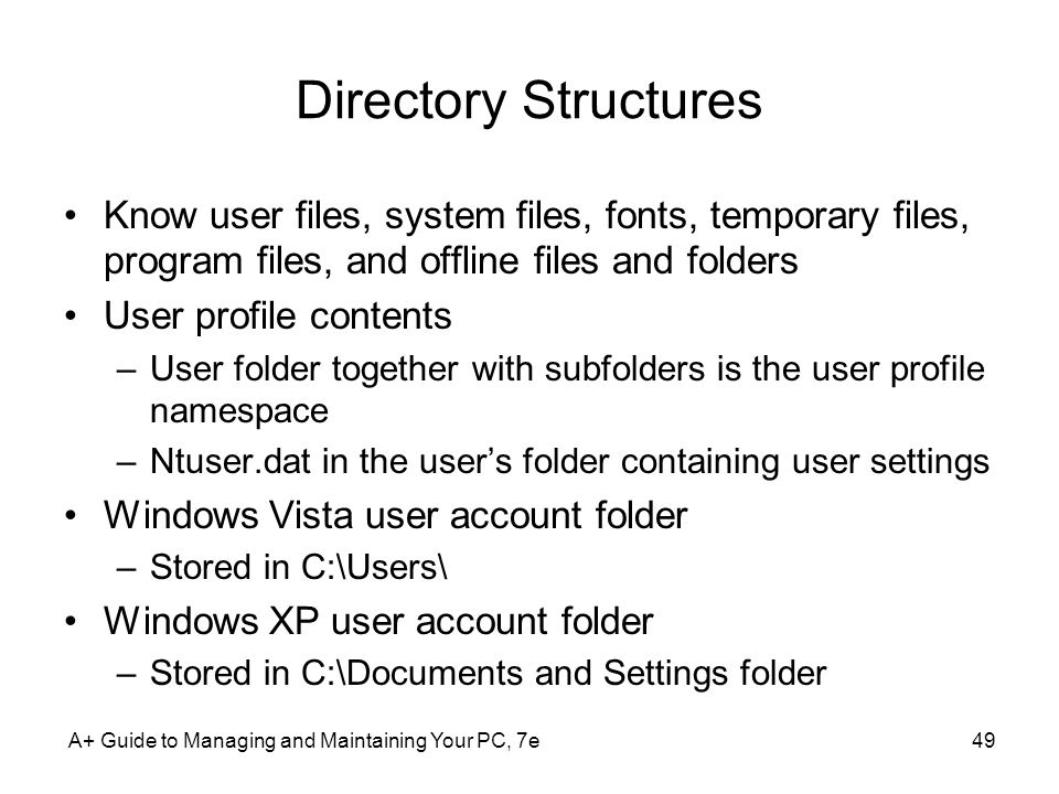 Directory Structures Know user files, system files, fonts, temporary files, program files, and offline files and folders User profile contents –User folder together with subfolders is the user profile namespace –Ntuser.dat in the user's folder containing user settings Windows Vista user account folder –Stored in C:\Users\ Windows XP user account folder –Stored in C:\Documents and Settings folder A+ Guide to Managing and Maintaining Your PC, 7e49