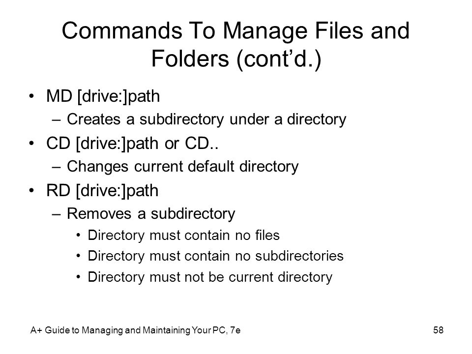 A+ Guide to Managing and Maintaining Your PC, 7e58 Commands To Manage Files and Folders (cont'd.) MD [drive:]path –Creates a subdirectory under a directory CD [drive:]path or CD..