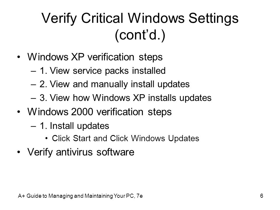 A+ Guide to Managing and Maintaining Your PC, 7e6 Verify Critical Windows Settings (cont'd.) Windows XP verification steps –1.