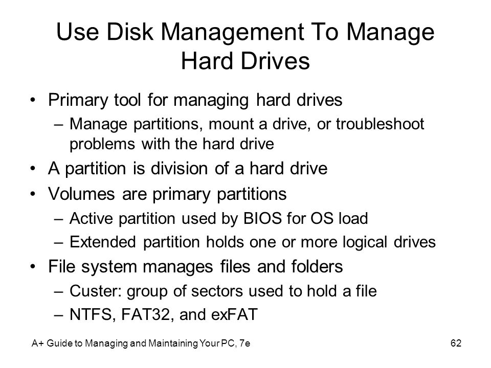 Use Disk Management To Manage Hard Drives Primary tool for managing hard drives –Manage partitions, mount a drive, or troubleshoot problems with the hard drive A partition is division of a hard drive Volumes are primary partitions –Active partition used by BIOS for OS load –Extended partition holds one or more logical drives File system manages files and folders –Custer: group of sectors used to hold a file –NTFS, FAT32, and exFAT A+ Guide to Managing and Maintaining Your PC, 7e62