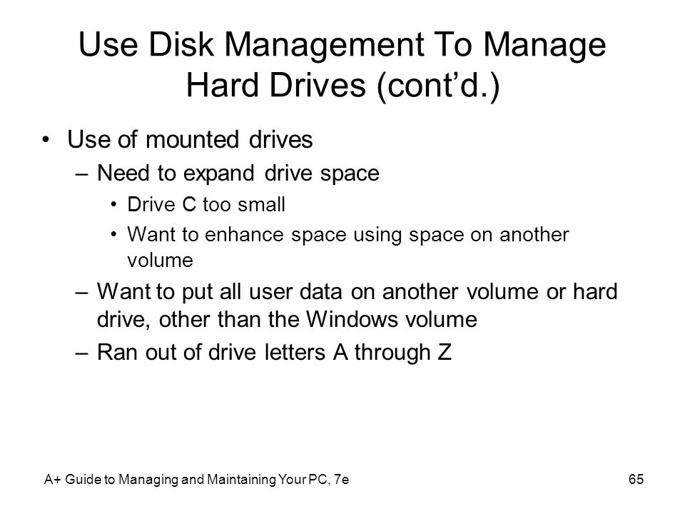 A+ Guide to Managing and Maintaining Your PC, 7e65 Use Disk Management To Manage Hard Drives (cont'd.) Use of mounted drives –Need to expand drive space Drive C too small Want to enhance space using space on another volume –Want to put all user data on another volume or hard drive, other than the Windows volume –Ran out of drive letters A through Z