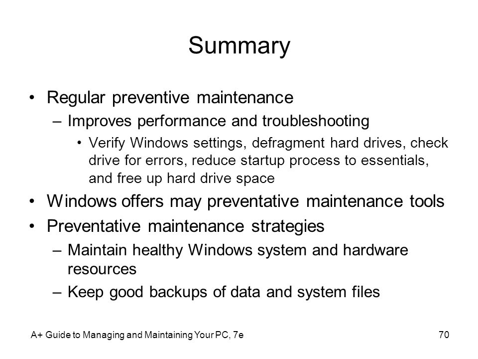 A+ Guide to Managing and Maintaining Your PC, 7e70 Summary Regular preventive maintenance –Improves performance and troubleshooting Verify Windows settings, defragment hard drives, check drive for errors, reduce startup process to essentials, and free up hard drive space Windows offers may preventative maintenance tools Preventative maintenance strategies –Maintain healthy Windows system and hardware resources –Keep good backups of data and system files