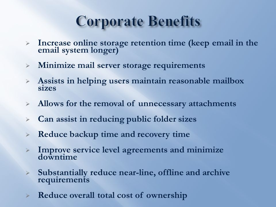  Increase online storage retention time (keep email in the email system longer)  Minimize mail server storage requirements  Assists in helping users maintain reasonable mailbox sizes  Allows for the removal of unnecessary attachments  Can assist in reducing public folder sizes  Reduce backup time and recovery time  Improve service level agreements and minimize downtime  Substantially reduce near-line, offline and archive requirements  Reduce overall total cost of ownership