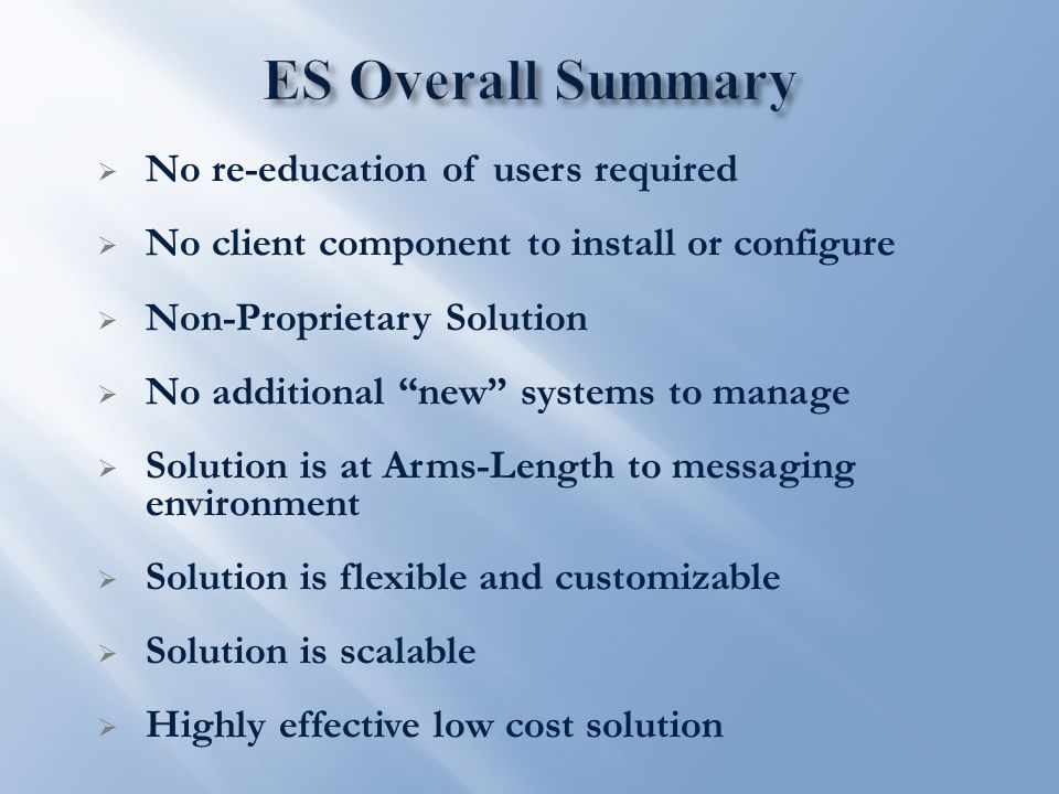  No re-education of users required  No client component to install or configure  Non-Proprietary Solution  No additional new systems to manage  Solution is at Arms-Length to messaging environment  Solution is flexible and customizable  Solution is scalable  Highly effective low cost solution
