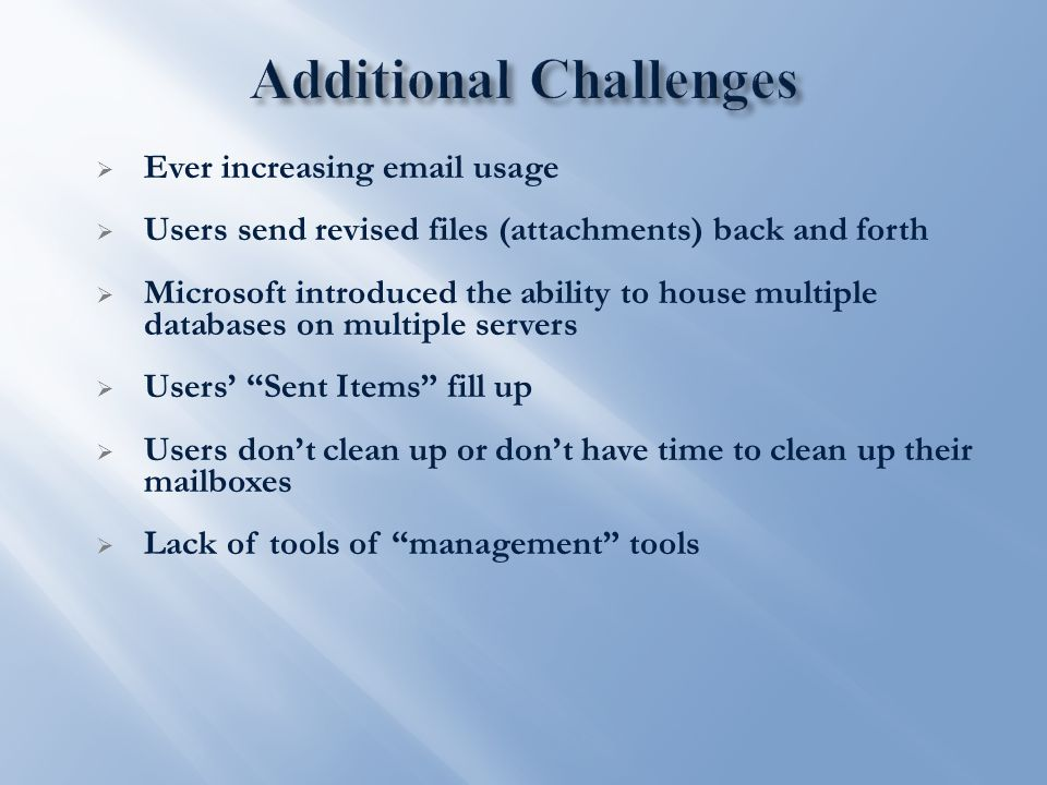  Ever increasing email usage  Users send revised files (attachments) back and forth  Microsoft introduced the ability to house multiple databases on multiple servers  Users' Sent Items fill up  Users don't clean up or don't have time to clean up their mailboxes  Lack of tools of management tools