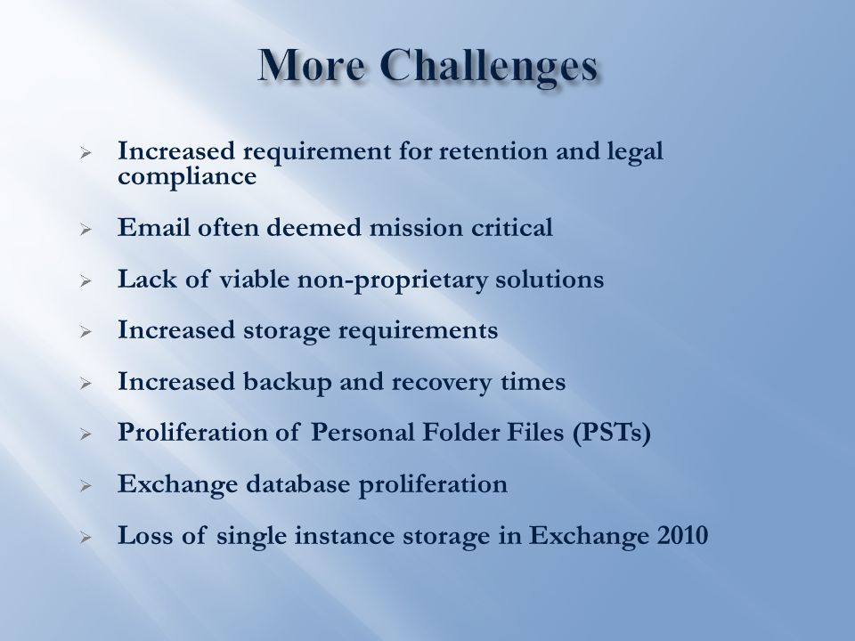  Increased requirement for retention and legal compliance  Email often deemed mission critical  Lack of viable non-proprietary solutions  Increased storage requirements  Increased backup and recovery times  Proliferation of Personal Folder Files (PSTs)  Exchange database proliferation  Loss of single instance storage in Exchange 2010