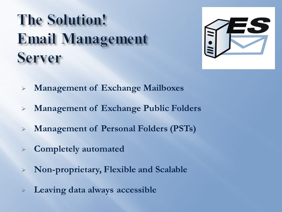  Management of Exchange Mailboxes  Management of Exchange Public Folders  Management of Personal Folders (PSTs)  Completely automated  Non-proprietary, Flexible and Scalable  Leaving data always accessible