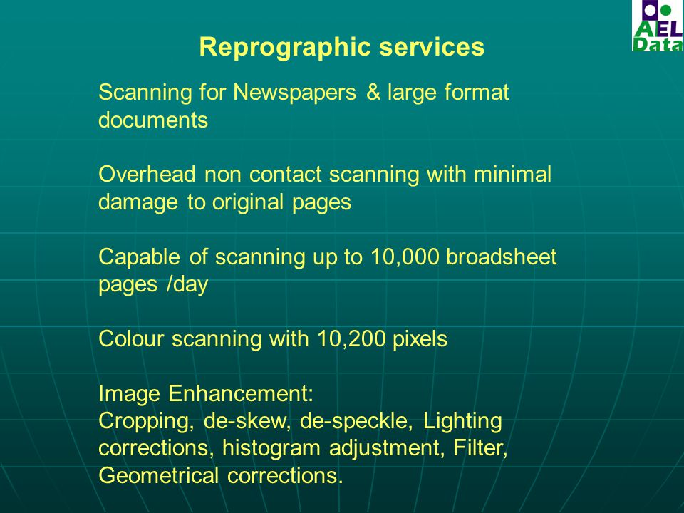 Reprographic services Scanning for Newspapers & large format documents Overhead non contact scanning with minimal damage to original pages Capable of scanning up to 10,000 broadsheet pages /day Colour scanning with 10,200 pixels Image Enhancement: Cropping, de-skew, de-speckle, Lighting corrections, histogram adjustment, Filter, Geometrical corrections.