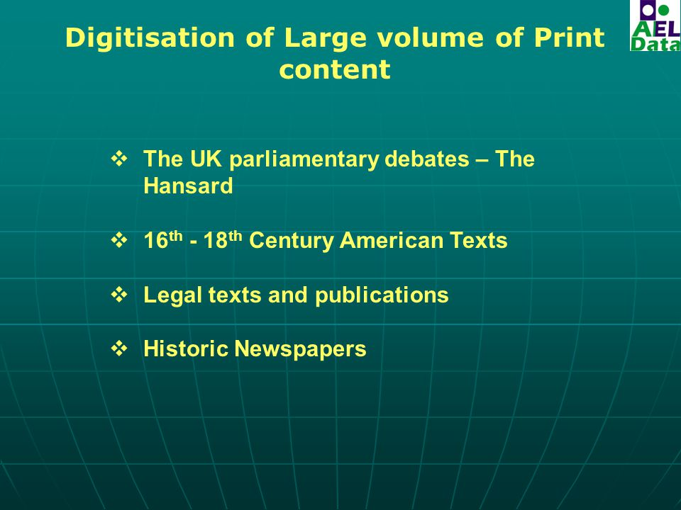 Digitisation of Large volume of Print content  The UK parliamentary debates – The Hansard  16 th - 18 th Century American Texts  Legal texts and publications  Historic Newspapers