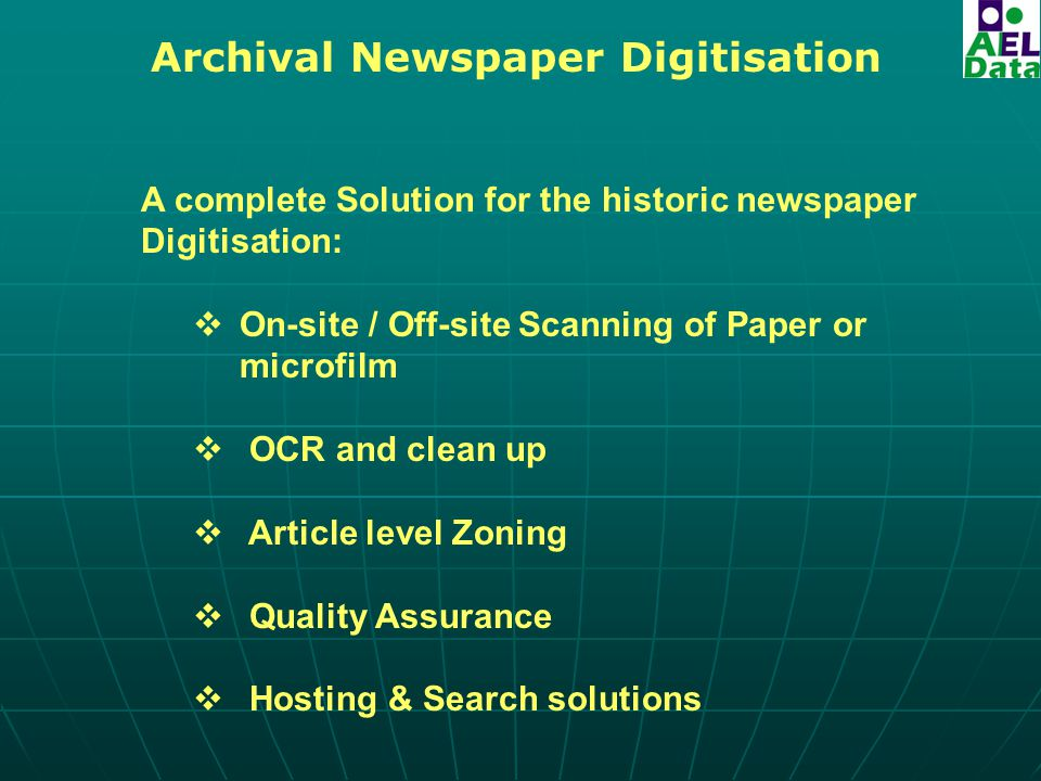 Archival Newspaper Digitisation A complete Solution for the historic newspaper Digitisation:  On-site / Off-site Scanning of Paper or microfilm  OCR and clean up  Article level Zoning  Quality Assurance  Hosting & Search solutions