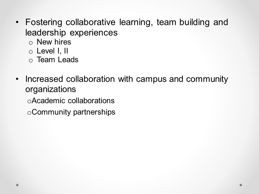 Fostering collaborative learning, team building and leadership experiences o New hires o Level I, II o Team Leads Increased collaboration with campus