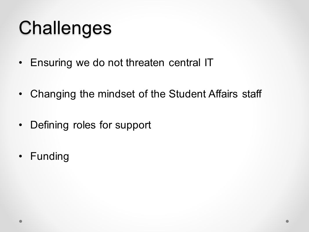 Challenges Ensuring we do not threaten central IT Changing the mindset of the Student Affairs staff Defining roles for support Funding