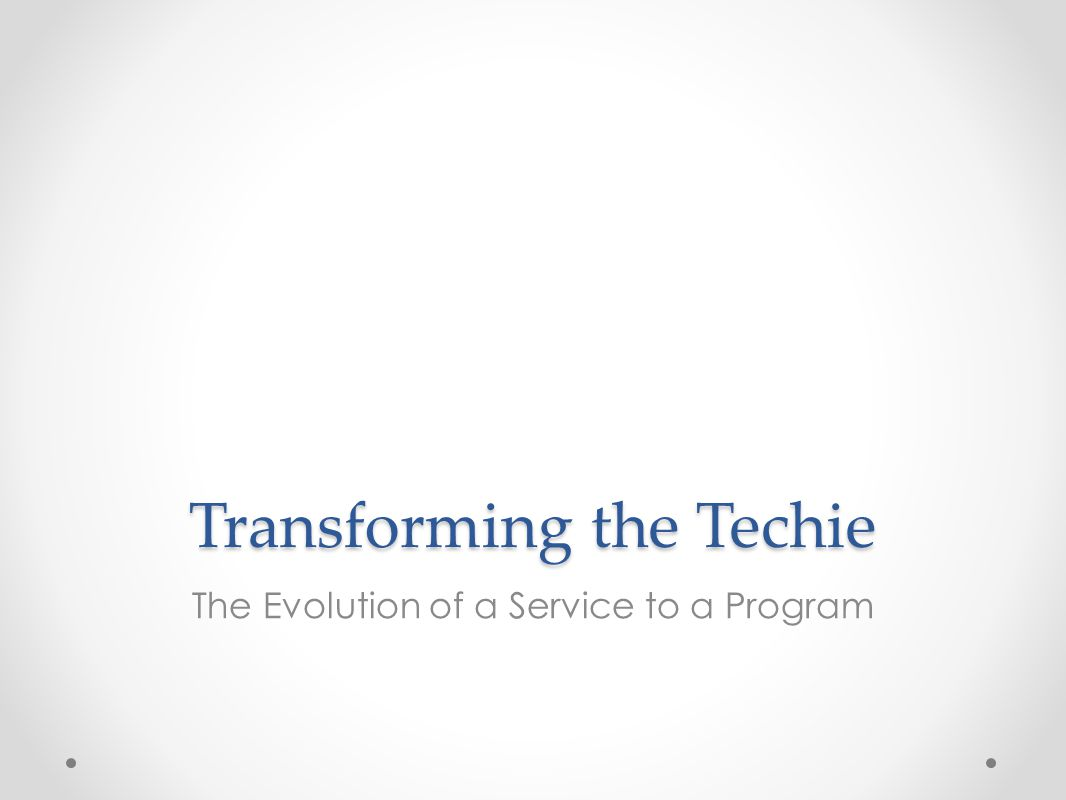 Transforming the Techie The Evolution of a Service to a Program