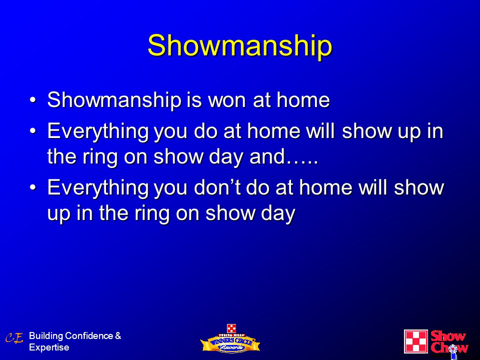 CE Building Confidence & Expertise Showmanship Showmanship is won at homeShowmanship is won at home Everything you do at home will show up in the ring on show day and…..Everything you do at home will show up in the ring on show day and…..