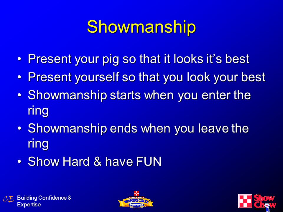 CE Building Confidence & Expertise Showmanship Present your pig so that it looks it's bestPresent your pig so that it looks it's best Present yourself so that you look your bestPresent yourself so that you look your best Showmanship starts when you enter the ringShowmanship starts when you enter the ring Showmanship ends when you leave the ringShowmanship ends when you leave the ring Show Hard & have FUNShow Hard & have FUN
