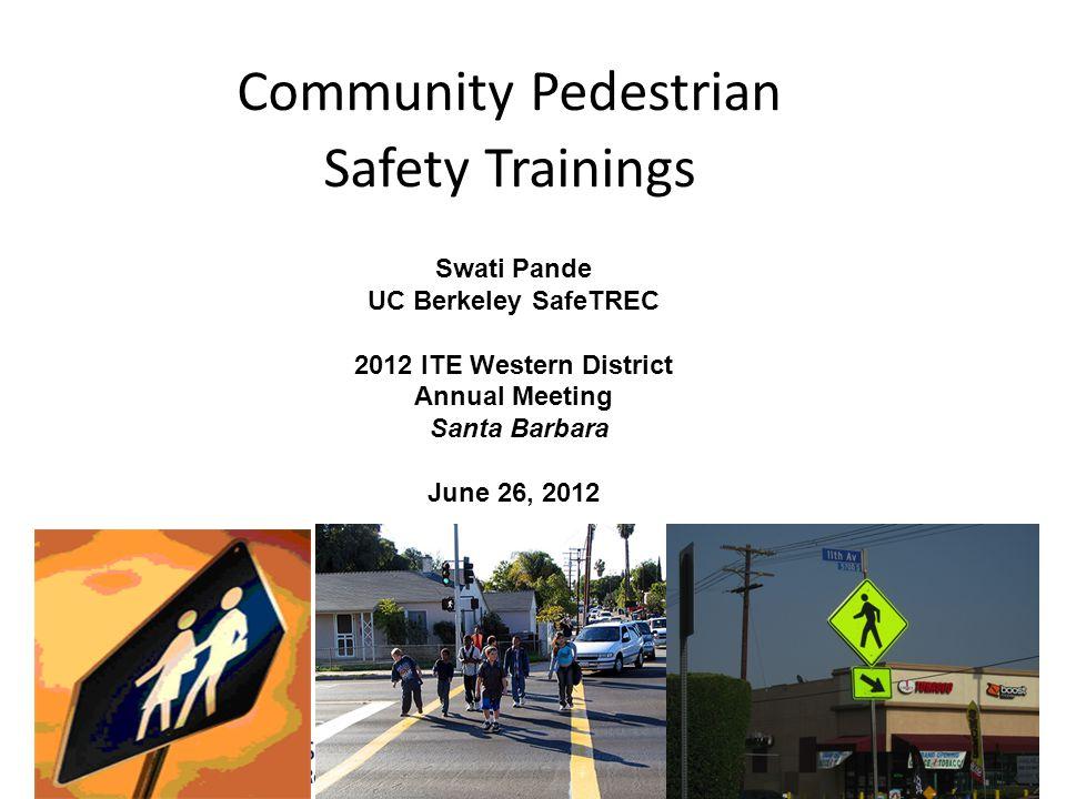 Community Pedestrian Safety Trainings Swati Pande UC Berkeley SafeTREC 2012 ITE Western District Annual Meeting Santa Barbara June 26, 2012