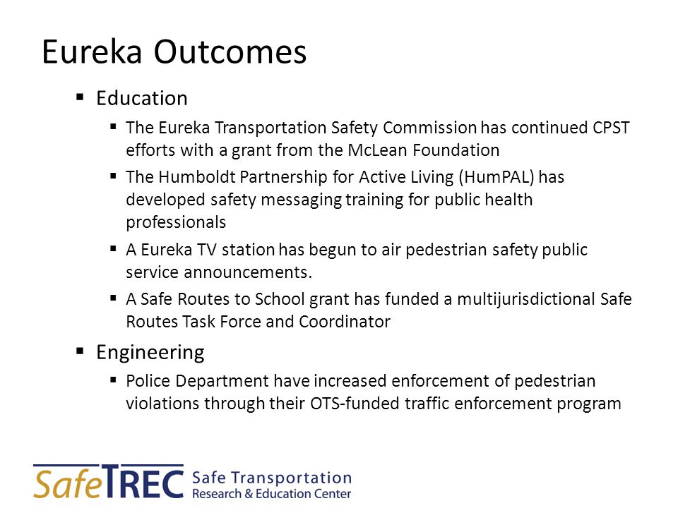 Eureka Outcomes  Education  The Eureka Transportation Safety Commission has continued CPST efforts with a grant from the McLean Foundation  The Humboldt Partnership for Active Living (HumPAL) has developed safety messaging training for public health professionals  A Eureka TV station has begun to air pedestrian safety public service announcements.