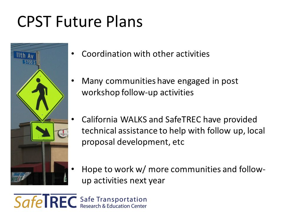 CPST Future Plans Coordination with other activities Many communities have engaged in post workshop follow-up activities California WALKS and SafeTREC