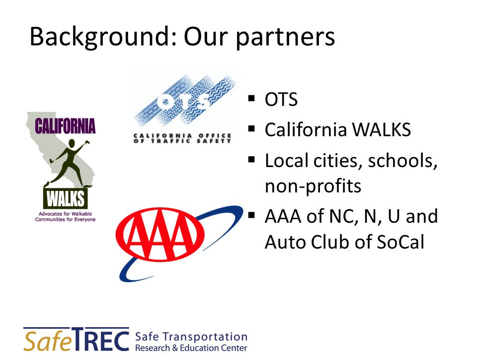 Background: Our partners  OTS  California WALKS  Local cities, schools, non-profits  AAA of NC, N, U and Auto Club of SoCal