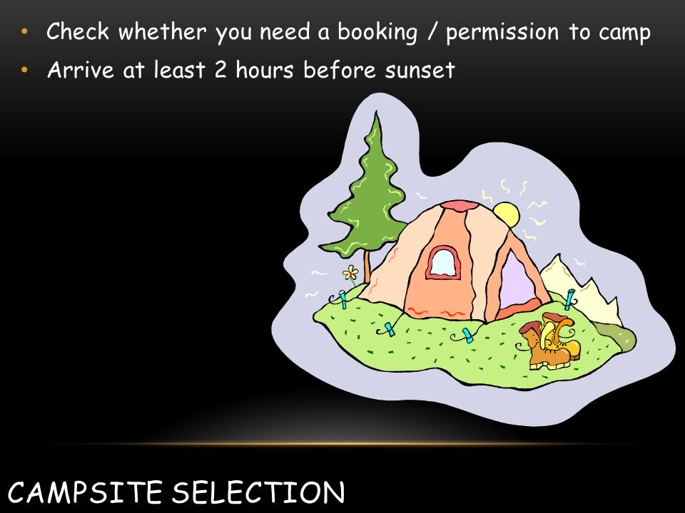 CAMPSITE SELECTION Check whether you need a booking / permission to camp Arrive at least 2 hours before sunset