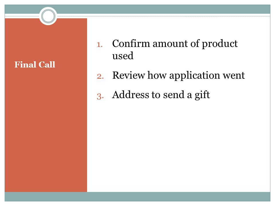Final Call 1.Confirm amount of product used 2. Review how application went 3.