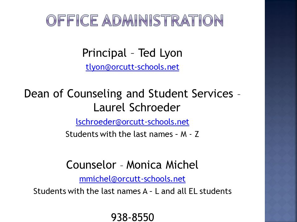 Principal – Ted Lyon tlyon@orcutt-schools.net Dean of Counseling and Student Services – Laurel Schroeder lschroeder@orcutt-schools.net Students with the last names – M - Z Counselor – Monica Michel mmichel@orcutt-schools.net Students with the last names A – L and all EL students 938-8550