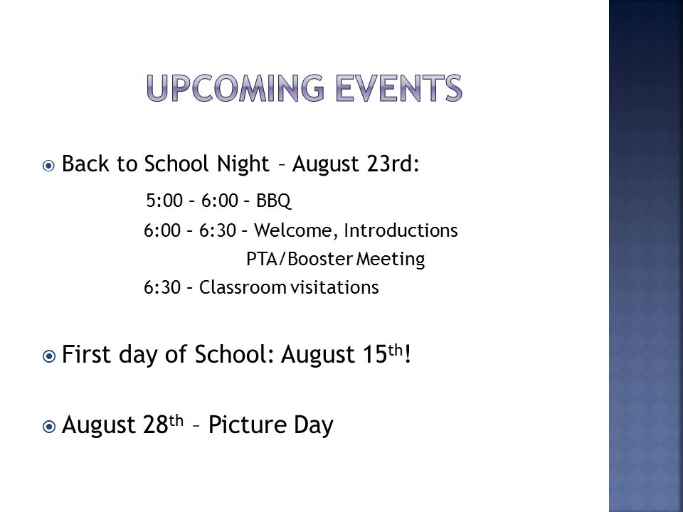  Back to School Night – August 23rd: 5:00 – 6:00 – BBQ 6:00 – 6:30 – Welcome, Introductions PTA/Booster Meeting 6:30 – Classroom visitations  First day of School: August 15 th .