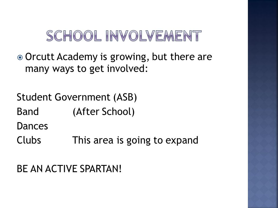  Orcutt Academy is growing, but there are many ways to get involved: Student Government (ASB) Band (After School) Dances ClubsThis area is going to expand BE AN ACTIVE SPARTAN!