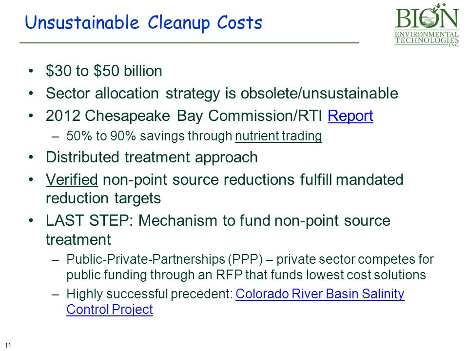 $30 to $50 billion Sector allocation strategy is obsolete/unsustainable 2012 Chesapeake Bay Commission/RTI ReportReport –50% to 90% savings through nutrient trading Distributed treatment approach Verified non-point source reductions fulfill mandated reduction targets LAST STEP: Mechanism to fund non-point source treatment –Public-Private-Partnerships (PPP) – private sector competes for public funding through an RFP that funds lowest cost solutions –Highly successful precedent: Colorado River Basin Salinity Control ProjectColorado River Basin Salinity Control Project Unsustainable Cleanup Costs 11