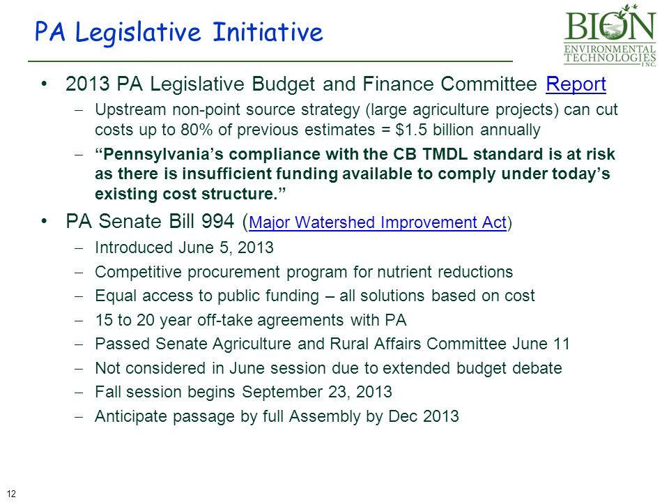 2013 PA Legislative Budget and Finance Committee ReportReport  Upstream non-point source strategy (large agriculture projects) can cut costs up to 80% of previous estimates = $1.5 billion annually  Pennsylvania's compliance with the CB TMDL standard is at risk as there is insufficient funding available to comply under today's existing cost structure. PA Senate Bill 994 ( Major Watershed Improvement Act) Major Watershed Improvement Act  Introduced June 5, 2013  Competitive procurement program for nutrient reductions  Equal access to public funding – all solutions based on cost  15 to 20 year off-take agreements with PA  Passed Senate Agriculture and Rural Affairs Committee June 11  Not considered in June session due to extended budget debate  Fall session begins September 23, 2013  Anticipate passage by full Assembly by Dec 2013 PA Legislative Initiative 12