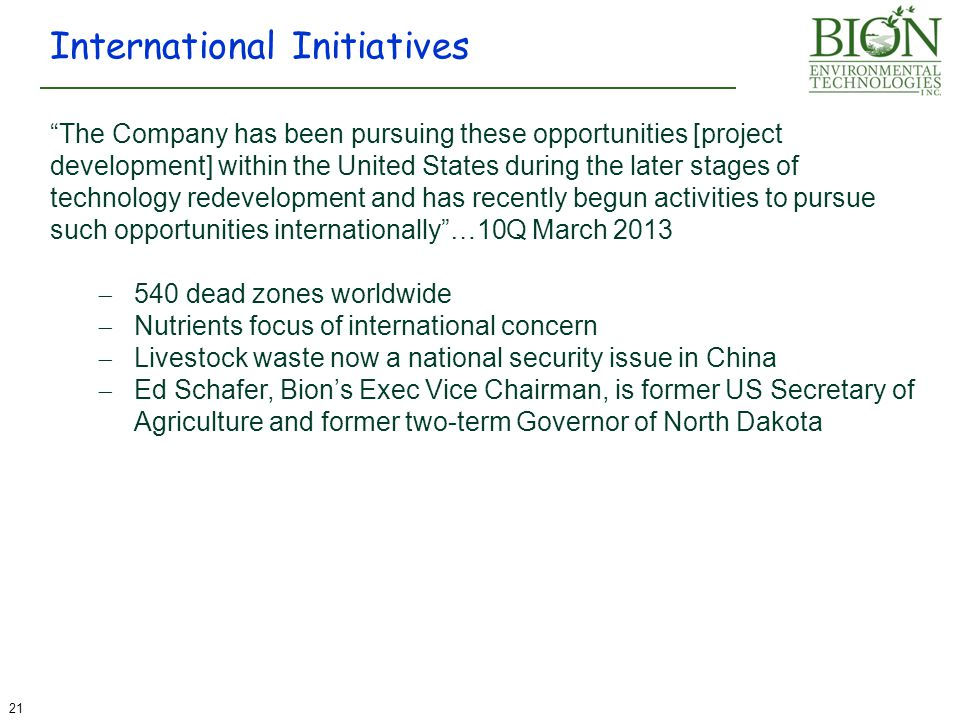 International Initiatives 21 The Company has been pursuing these opportunities [project development] within the United States during the later stages of technology redevelopment and has recently begun activities to pursue such opportunities internationally …10Q March 2013  540 dead zones worldwide  Nutrients focus of international concern  Livestock waste now a national security issue in China  Ed Schafer, Bion's Exec Vice Chairman, is former US Secretary of Agriculture and former two-term Governor of North Dakota