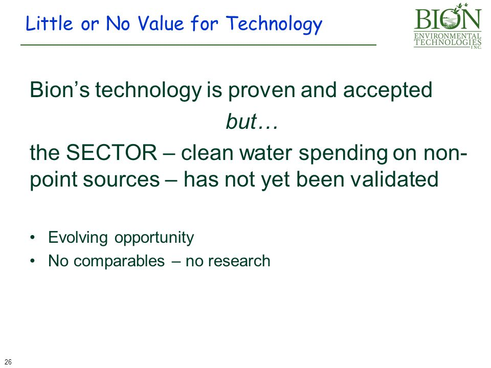 Bion's technology is proven and accepted but… the SECTOR – clean water spending on non- point sources – has not yet been validated Evolving opportunity No comparables – no research Little or No Value for Technology 26