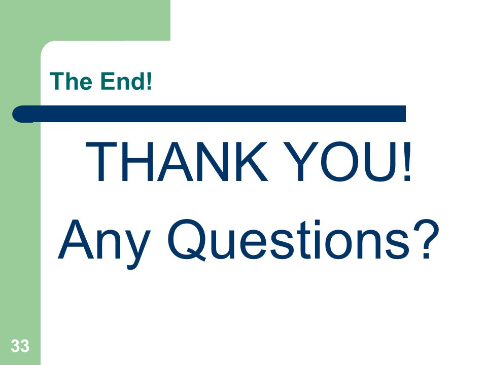 The End! THANK YOU! Any Questions 33