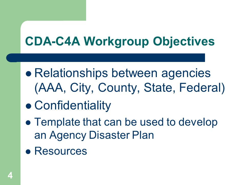 CDA-C4A Workgroup Objectives Relationships between agencies (AAA, City, County, State, Federal) Confidentiality Template that can be used to develop an Agency Disaster Plan Resources 4