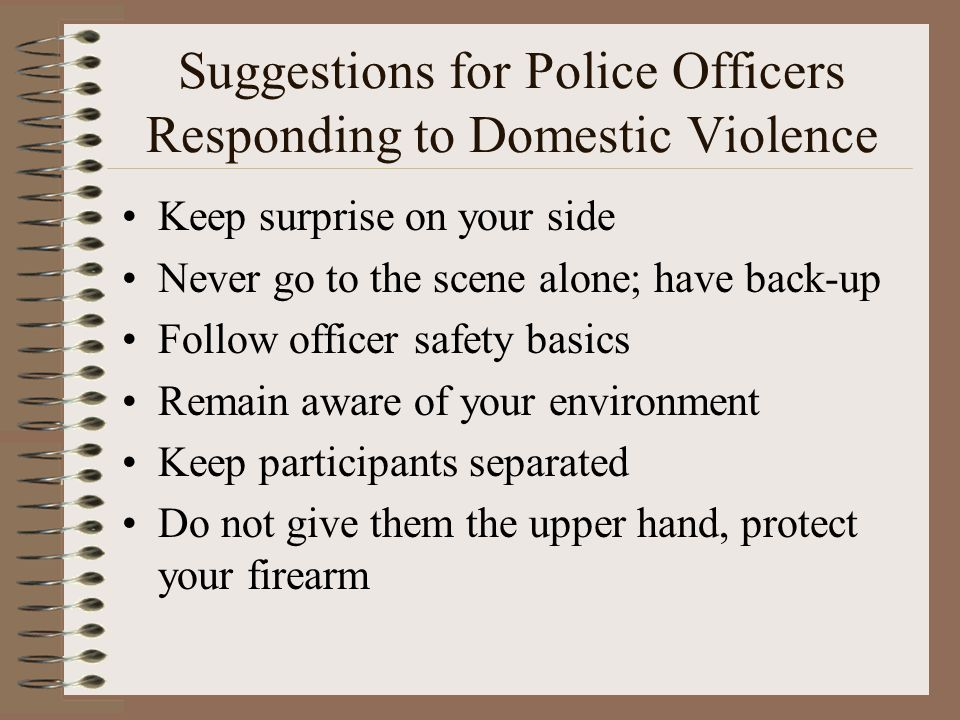 Suggestions for Police Officers Responding to Domestic Violence Keep surprise on your side Never go to the scene alone; have back-up Follow officer sa