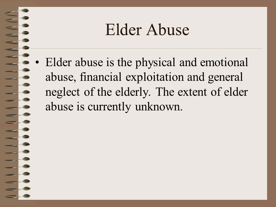 Elder Abuse Elder abuse is the physical and emotional abuse, financial exploitation and general neglect of the elderly. The extent of elder abuse is c