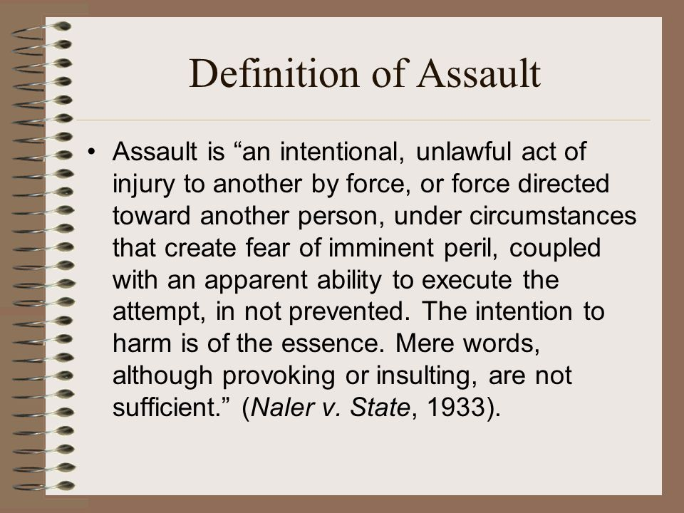 Another Definition of Assault Assault is an intentional, unlawful act of injury to another by force, or force directed toward another person, under circumstances that create fear of imminent peril, coupled with an apparent ability to execute the attempt, if not prevented.