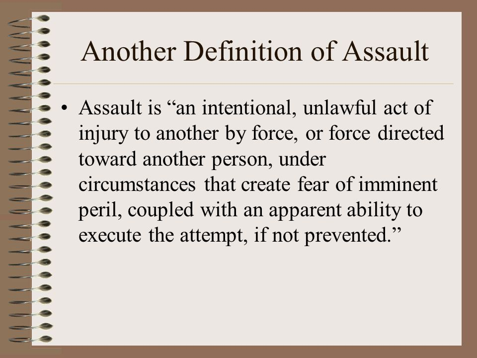 "Another Definition of Assault Assault is ""an intentional, unlawful act of injury to another by force, or force directed toward another person, under c"