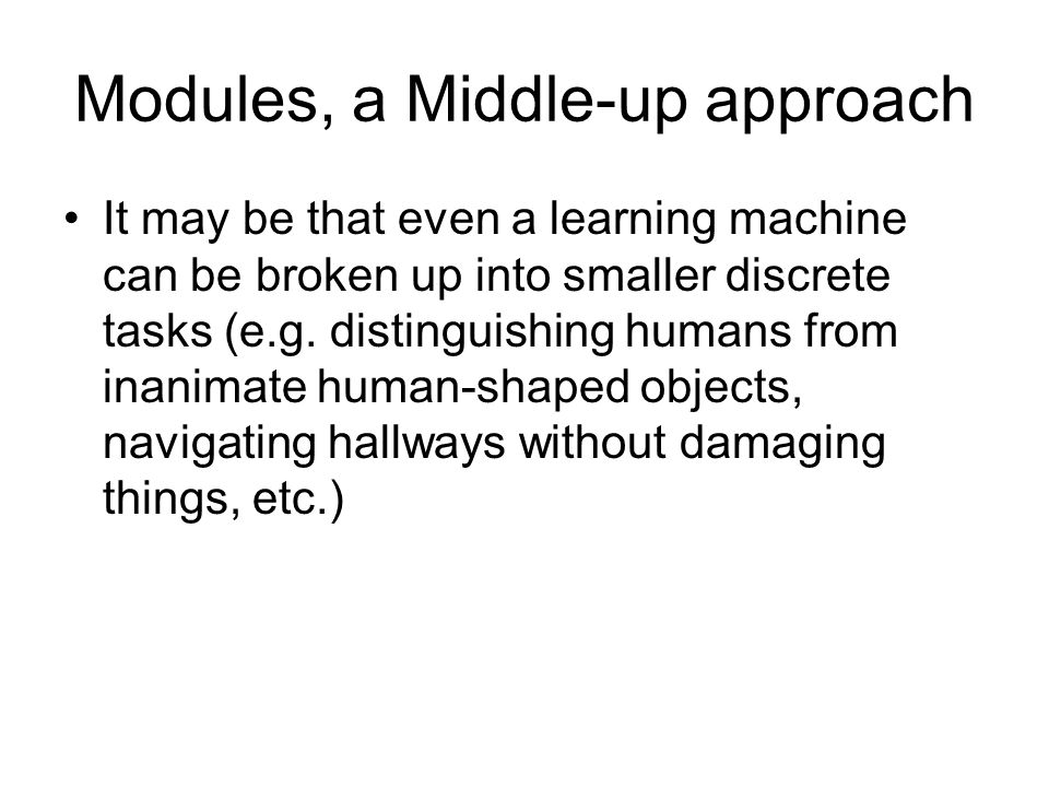 Modules, a Middle-up approach It may be that even a learning machine can be broken up into smaller discrete tasks (e.g.