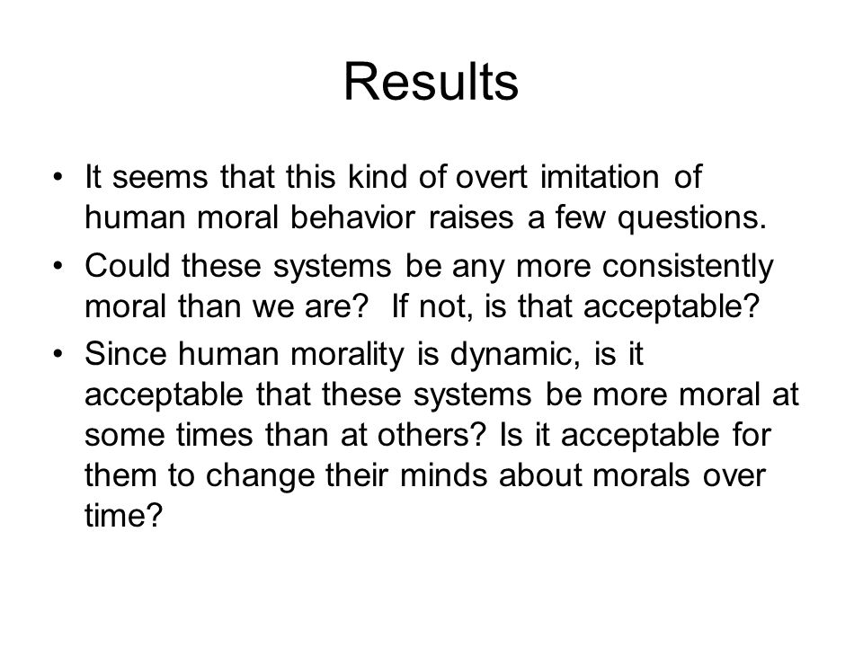 Results It seems that this kind of overt imitation of human moral behavior raises a few questions.